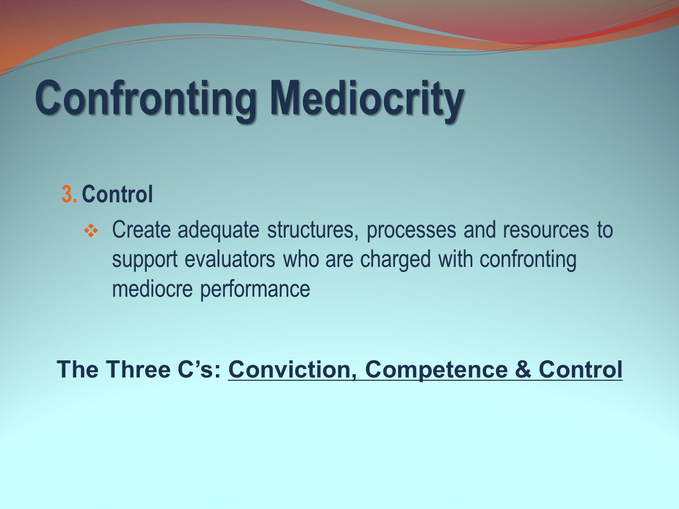 Confronting Mediocrity 3. Control  Create adequate structures, processes and resources to support evaluators who are charged with confronting mediocr