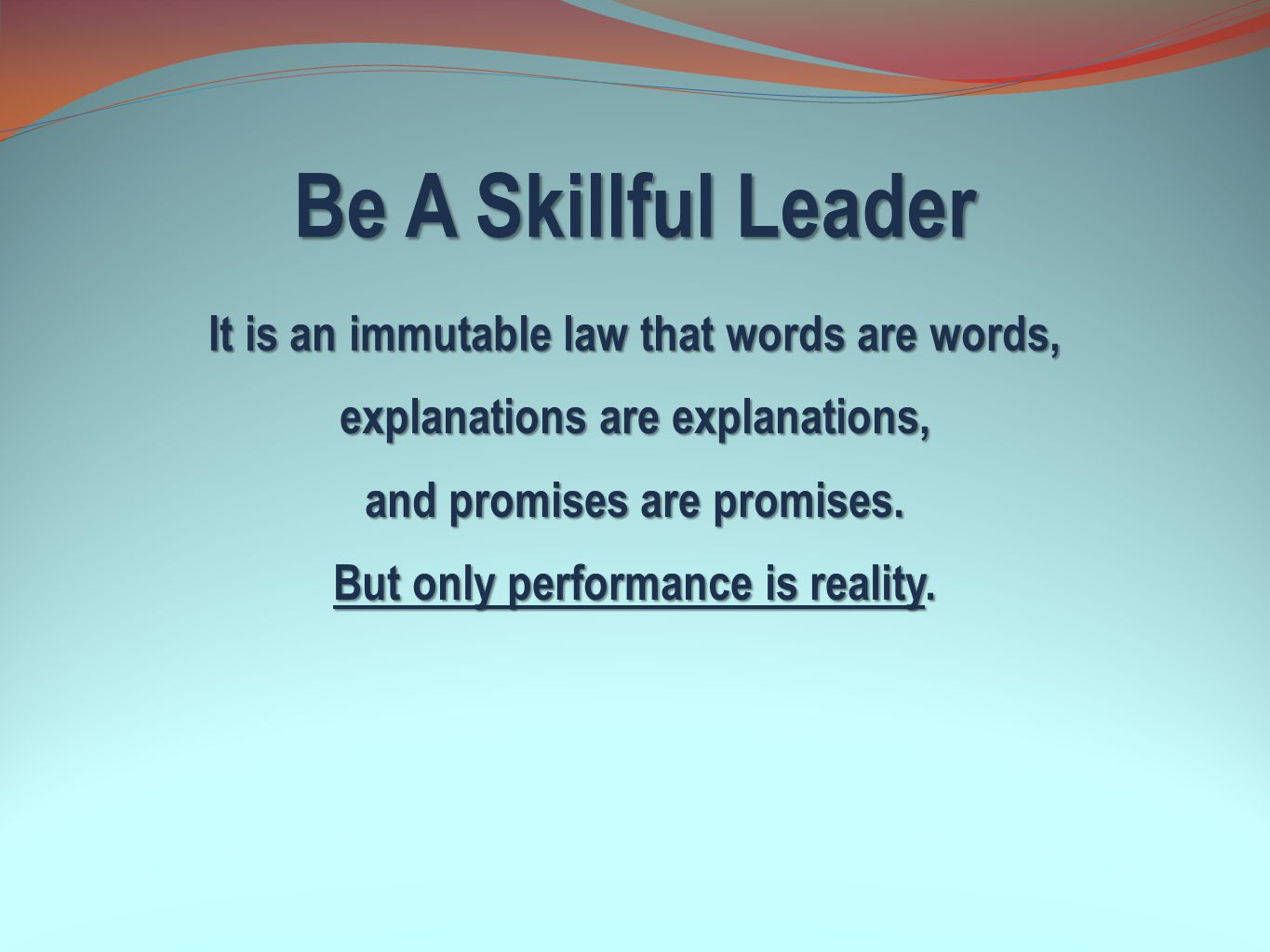 Be A Skillful Leader It is an immutable law that words are words, explanations are explanations, and promises are promises. But only performance is re