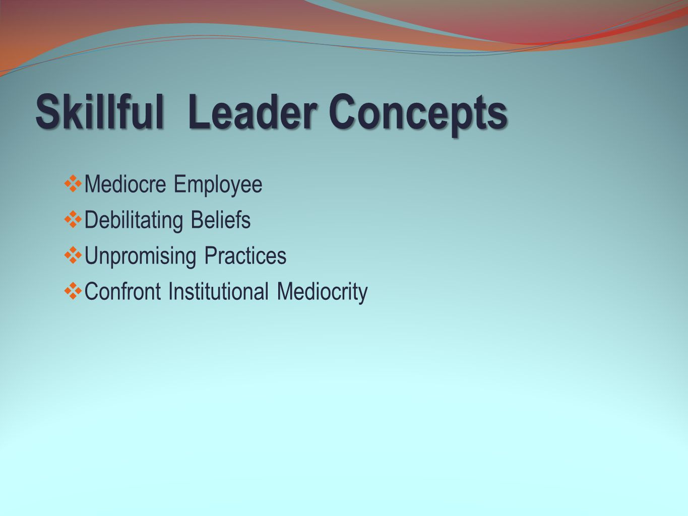 Skillful Leader Concepts  Mediocre Employee  Debilitating Beliefs  Unpromising Practices  Confront Institutional Mediocrity