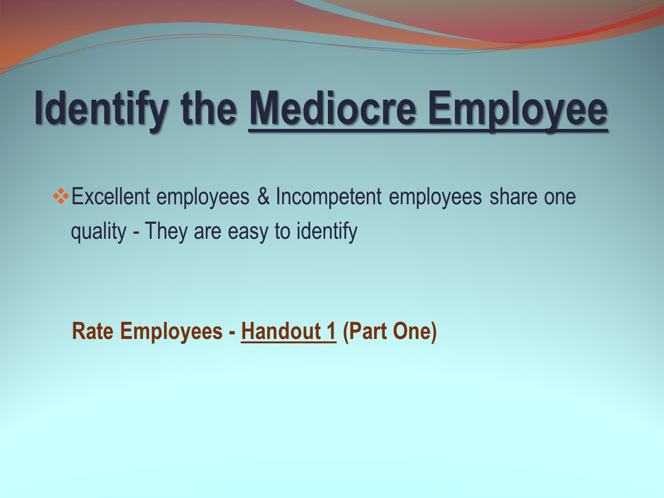 Identify the Mediocre Employee  They have satisfactory attendance and are pleasant to others  But they are very unorganized and miss deadlines  They assist with school or department activities outside of their job duties (Sports, Parent Activities, Staff Events, etc.)  But they spend too much time socializing during work hours  They possess necessary job knowledge to complete tasks  But they are not accountable, and will blame others when they cannot meet a deadline Common Characteristics