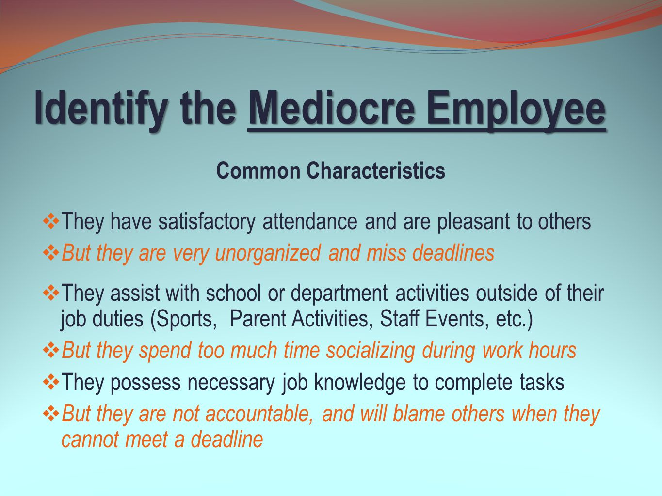 Identify the Mediocre Employee  They appear to care for students  But they show favoritism to certain students  They possess excellent technical skills  But they can be rude to others  They demonstrate initiative while completing tasks  But they do not practice the proper rules of safety Common Characteristics