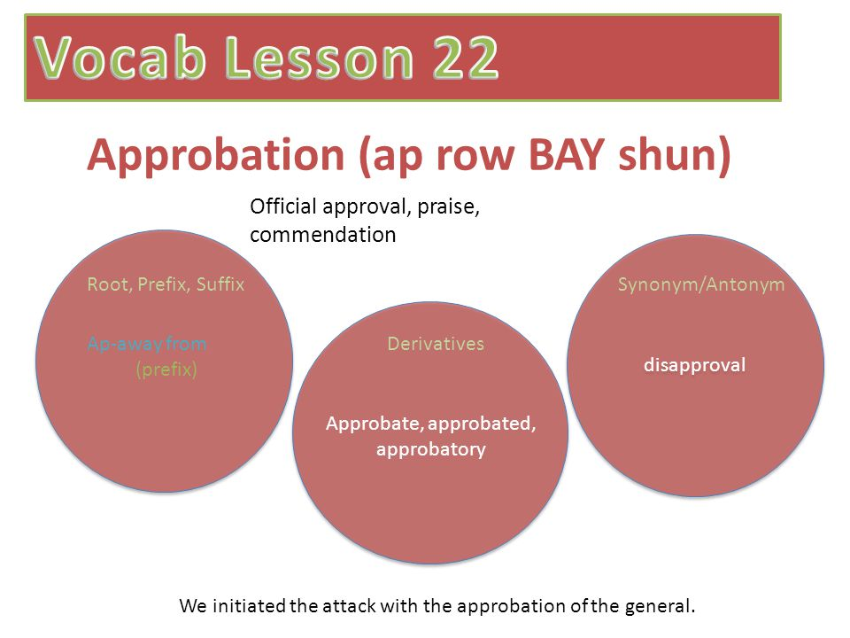 Approbation (ap row BAY shun) disapproval Official approval, praise, commendation Ap-away from (prefix) Root, Prefix, SuffixSynonym/Antonym Derivatives Approbate, approbated, approbatory We initiated the attack with the approbation of the general.