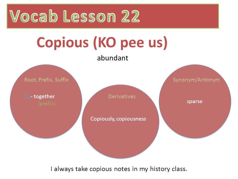 Copious (KO pee us) sparse abundant Co- together (prefix) Root, Prefix, SuffixSynonym/Antonym Derivatives Copiously, copiousness I always take copious notes in my history class.