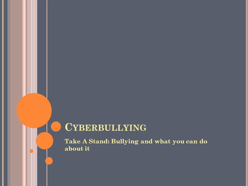 C YBERBULLYING Take A Stand: Bullying and what you can do about it