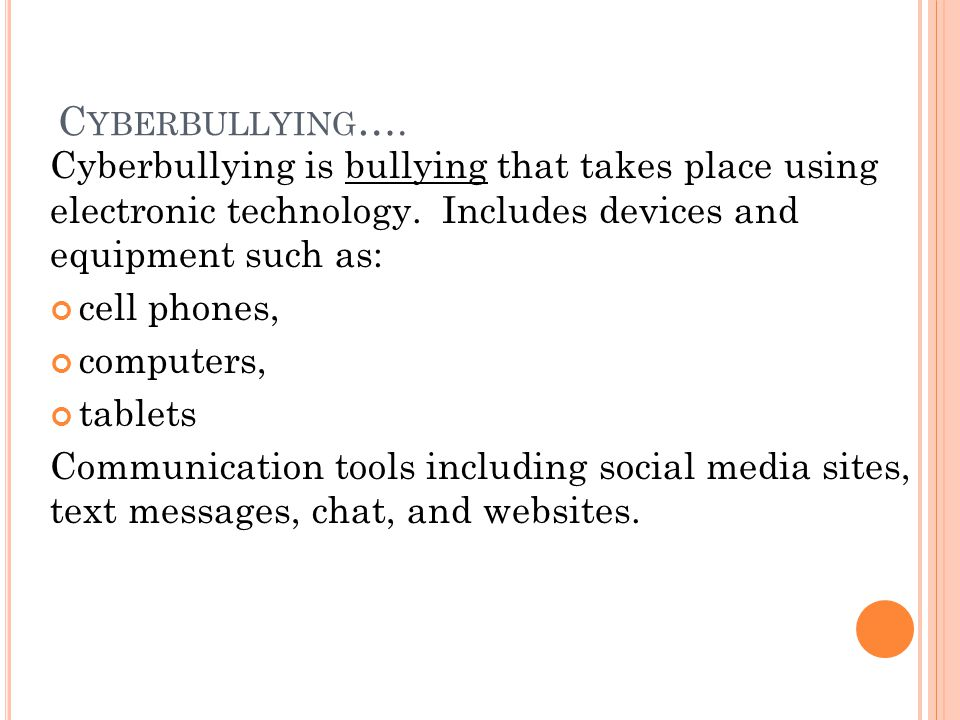 C YBERBULLYING …. Cyberbullying is bullying that takes place using electronic technology.