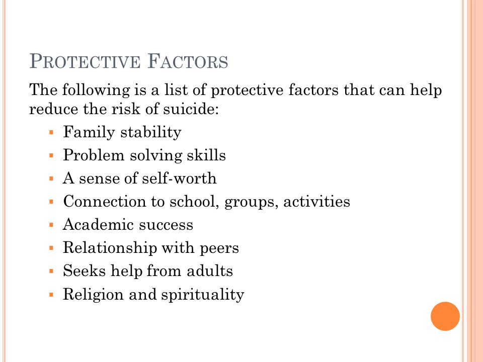 P ROTECTIVE F ACTORS The following is a list of protective factors that can help reduce the risk of suicide:  Family stability  Problem solving skills  A sense of self-worth  Connection to school, groups, activities  Academic success  Relationship with peers  Seeks help from adults  Religion and spirituality