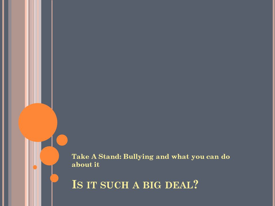 I S IT SUCH A BIG DEAL Take A Stand: Bullying and what you can do about it
