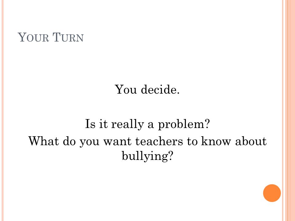 Y OUR T URN You decide. Is it really a problem What do you want teachers to know about bullying