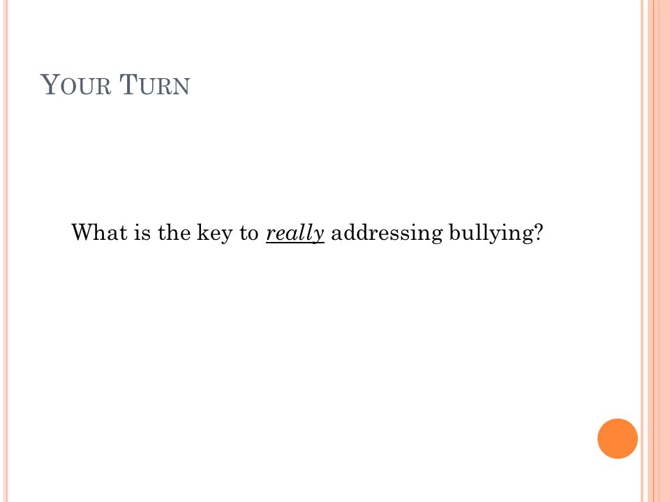 Y OUR T URN What is the key to really addressing bullying