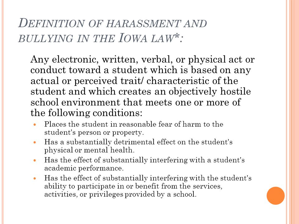 D EFINITION OF HARASSMENT AND BULLYING IN THE I OWA LAW *: Any electronic, written, verbal, or physical act or conduct toward a student which is based on any actual or perceived trait/ characteristic of the student and which creates an objectively hostile school environment that meets one or more of the following conditions: Places the student in reasonable fear of harm to the student s person or property.