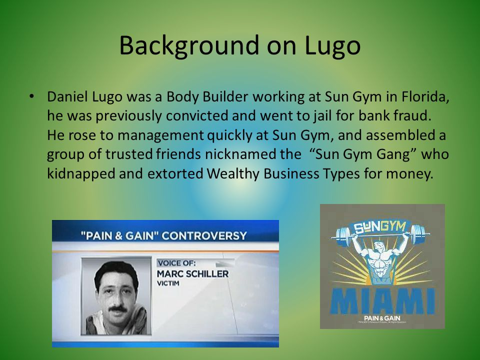 Background on Lugo Daniel Lugo was a Body Builder working at Sun Gym in Florida, he was previously convicted and went to jail for bank fraud. He rose