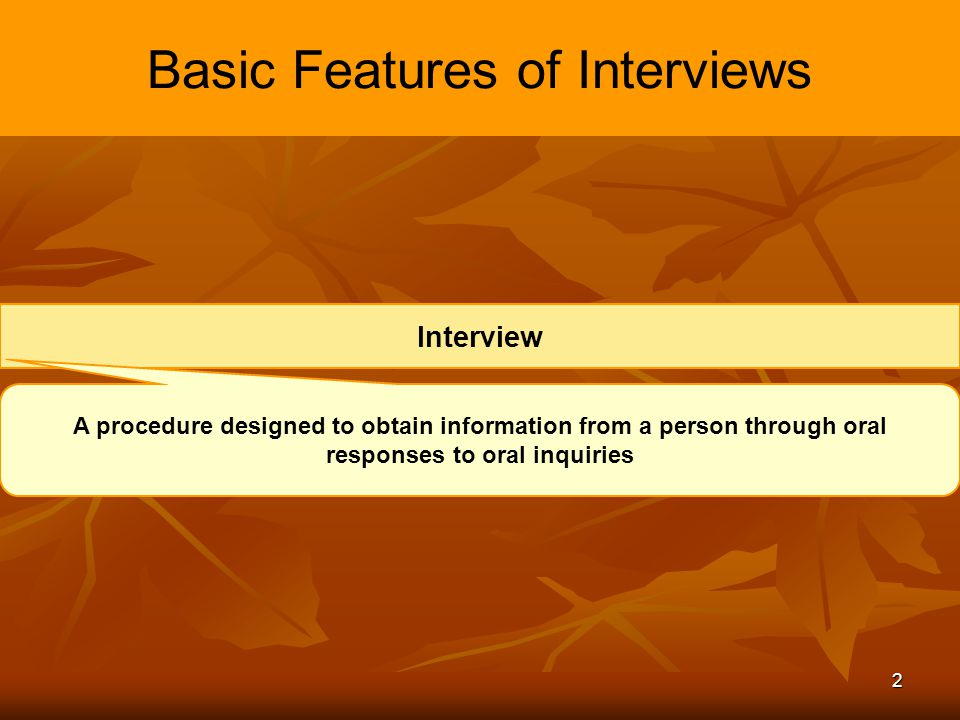 3 Basic Features of Interviews Types of Interviews Selection Interview A selection procedure designed to predict future job performance on the basis of applicants' oral responses to oral inquiries.