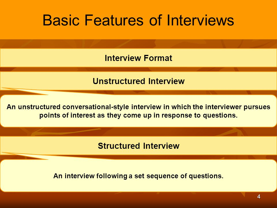 4 Basic Features of Interviews Unstructured Interview An unstructured conversational-style interview in which the interviewer pursues points of intere