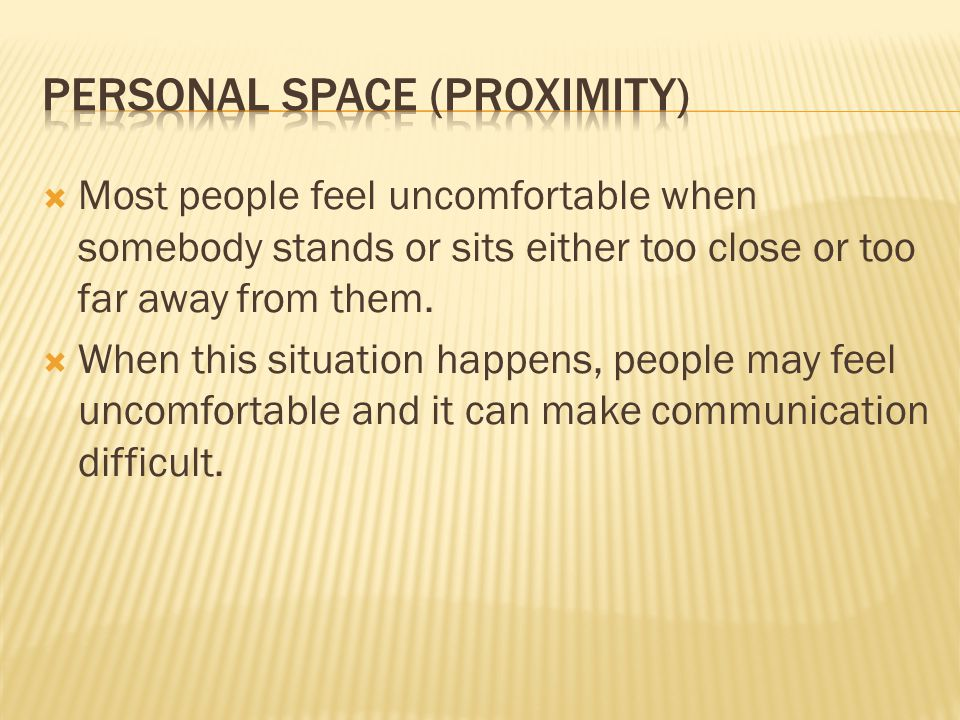  Most people feel uncomfortable when somebody stands or sits either too close or too far away from them.