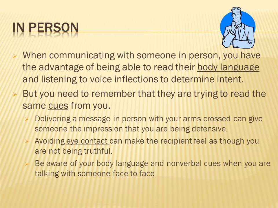  When communicating with someone in person, you have the advantage of being able to read their body language and listening to voice inflections to determine intent.