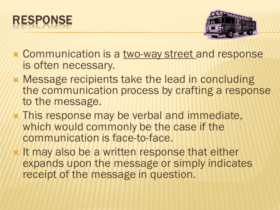  Communication is a two-way street and response is often necessary.