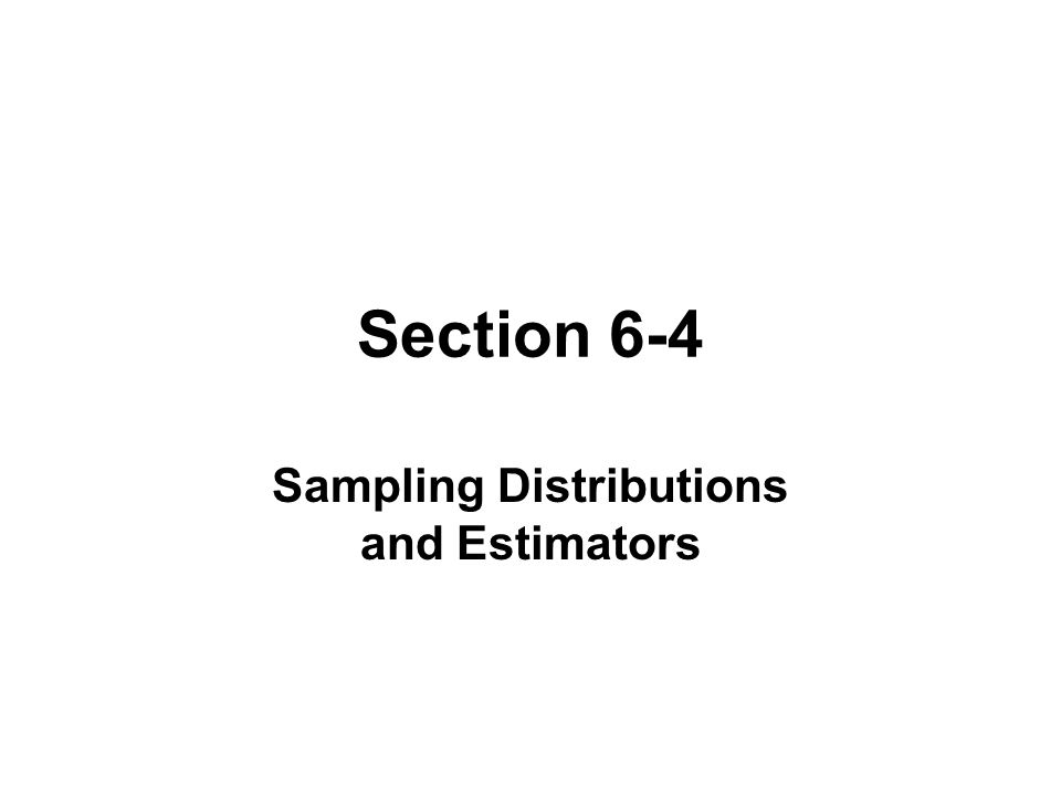 Section 6-4 Sampling Distributions and Estimators