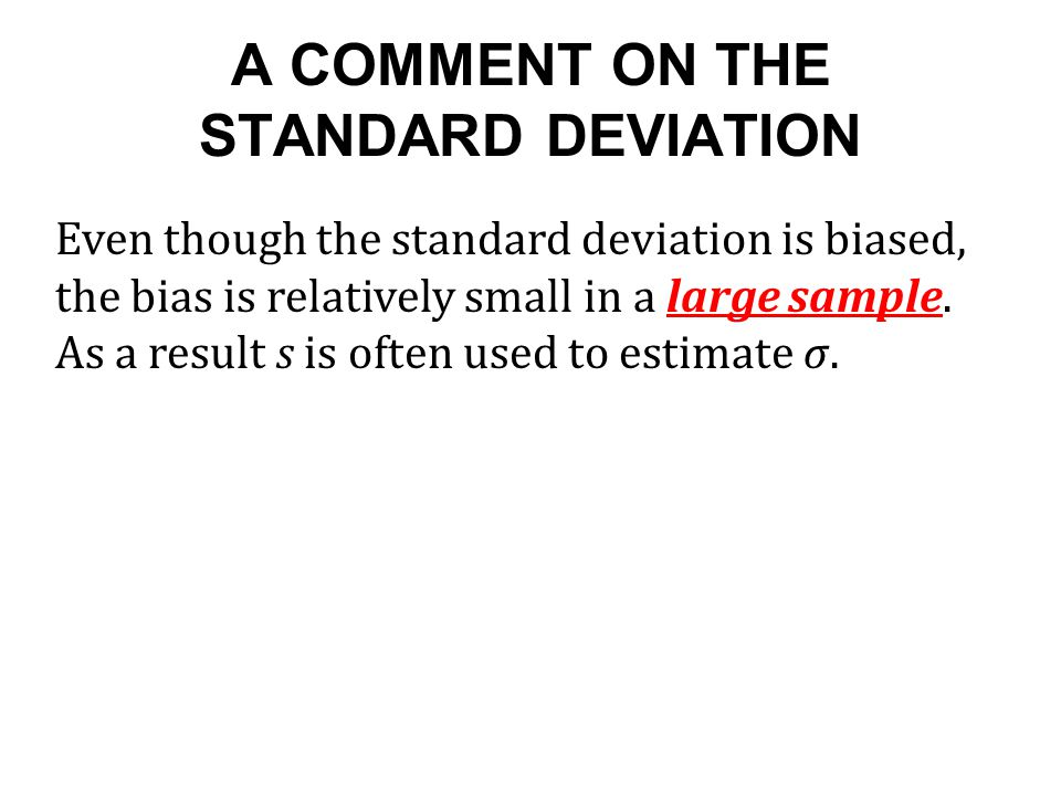 A COMMENT ON THE STANDARD DEVIATION Even though the standard deviation is biased, the bias is relatively small in a large sample.