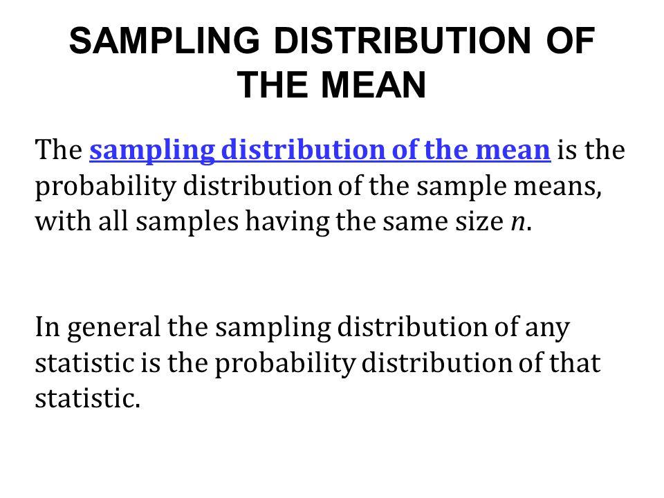 SAMPLING DISTRIBUTION OF THE MEAN The sampling distribution of the mean is the probability distribution of the sample means, with all samples having t