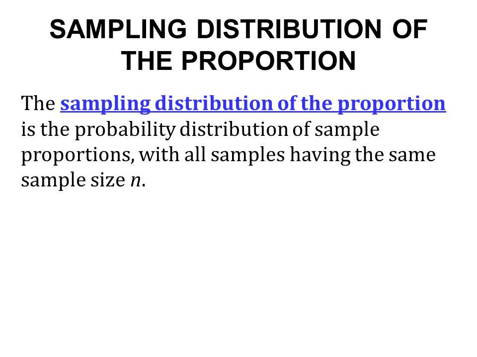 SAMPLING DISTRIBUTION OF THE PROPORTION The sampling distribution of the proportion is the probability distribution of sample proportions, with all sa