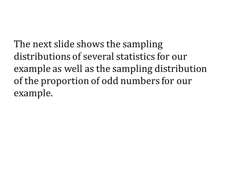 The next slide shows the sampling distributions of several statistics for our example as well as the sampling distribution of the proportion of odd numbers for our example.