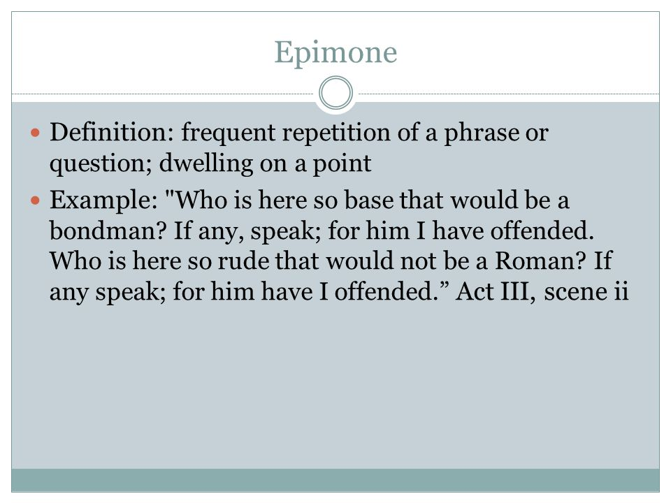 Epimone Definition: frequent repetition of a phrase or question; dwelling on a point Example: