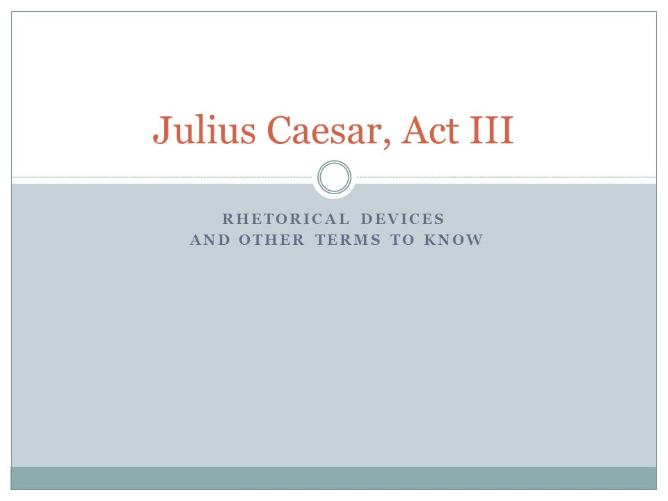 Julius Caesar, Act III RHETORICAL DEVICES AND OTHER TERMS TO KNOW
