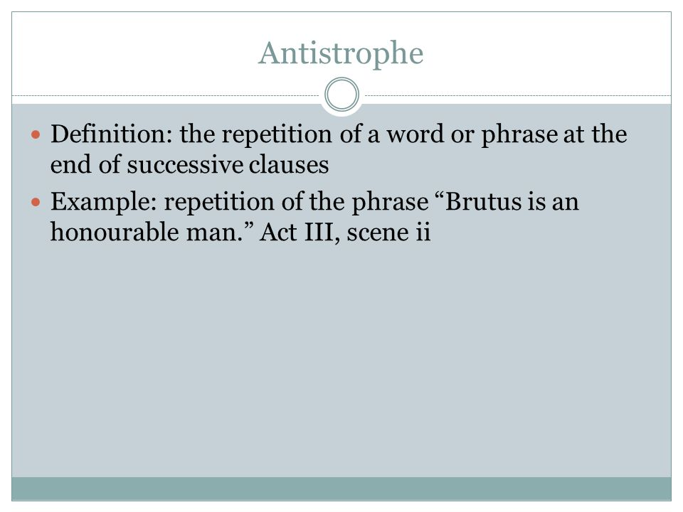 "Antistrophe Definition: the repetition of a word or phrase at the end of successive clauses Example: repetition of the phrase ""Brutus is an honourable"