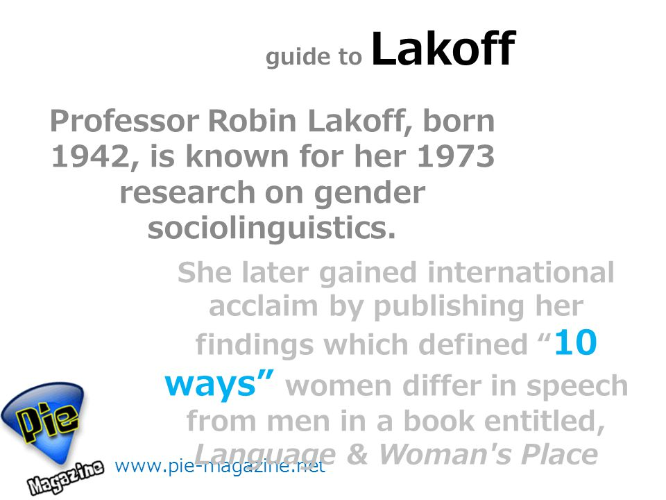 guide to Lakoff Professor Robin Lakoff, born 1942, is known for her 1973 research on gender sociolinguistics.