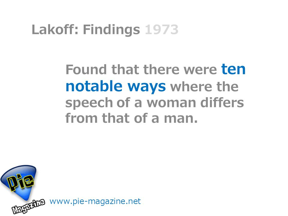 Lakoff: Findings Found that there were ten notable ways where the speech of a woman differs from that of a man.