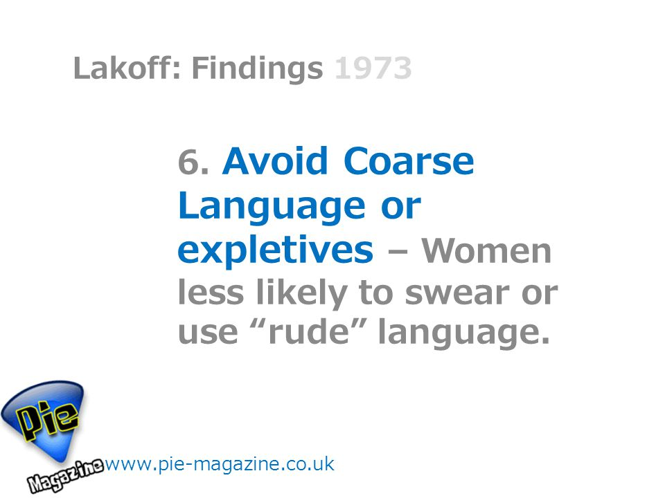 """Lakoff: Findings 1973 www.pie-magazine.co.uk 6. Avoid Coarse Language or expletives – Women less likely to swear or use """"rude"""" language."""