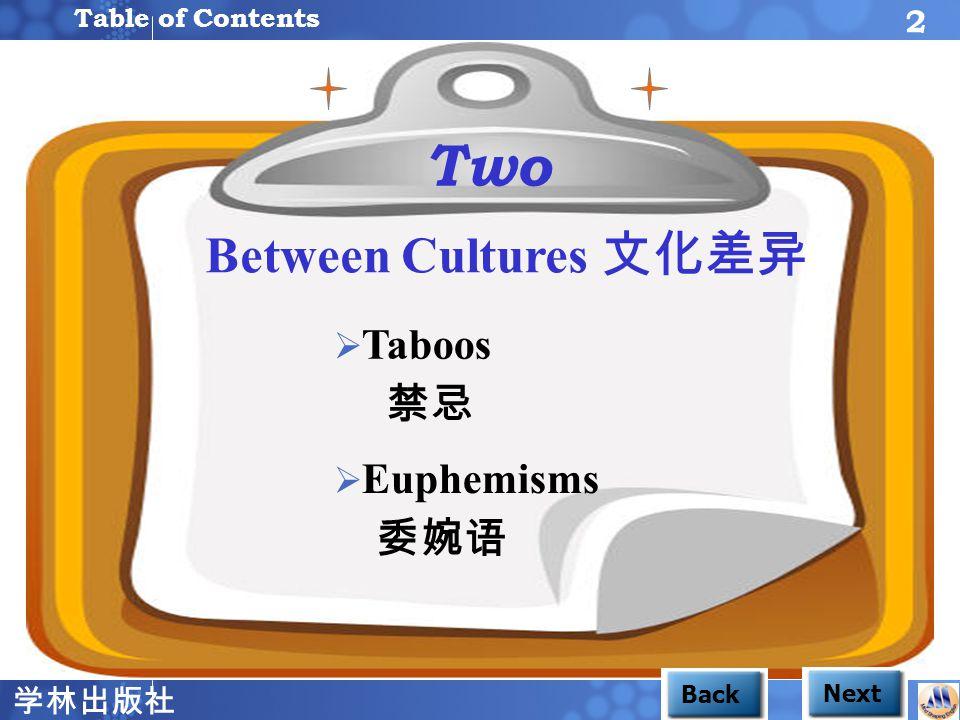 学林出版社 2 BackNext  Taboos Taboos 禁忌  Euphemisms Euphemisms 委婉语 Unit 1 Two Table of Contents Between Cultures 文化差异