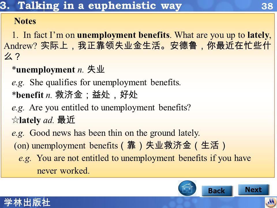 学林出版社 37 Focus2 3 Back Next EuphemismIntended Meaning feel under the weather ____________ on unemployment benefits ___________ __________ fire workers ___________________ go on strike sanitary engineer ______________ be slightly ill out of work garbage worker downsize take industrial action 3.
