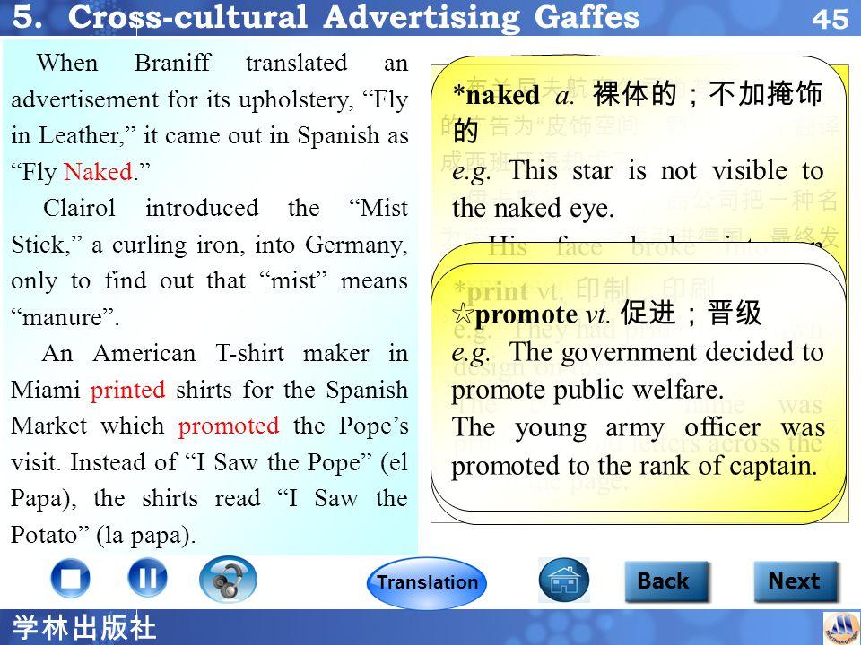 学林出版社 44 沙龙牌香烟在美国的广告词为 沙龙 香烟 —— 自由无限 ,但在日本市场却 被译成 吸沙龙牌香烟,神清气爽,头 脑空荡。 通用汽车将雪佛兰新星引进南美市 场时遇到了一个很令人费解的问题: 尽管尽了最大努力,但销售业绩依然 平平。最后,他们发现 新星 在西班牙 语里的意思是 不会走 。于是,该汽车 被重新命名为 加勒比 (意指加勒比海 ),销售量大大提高了。 Focus2 5 BackNext The American slogan for Salem cigarettes, Salem — Feeling Free, got translated in the Japanese market into When smoking Salem, you feel so refreshed that your mind seems to be free and empty. General Motors had a perplexing problem when they introduced the Chevy Nova in South America.