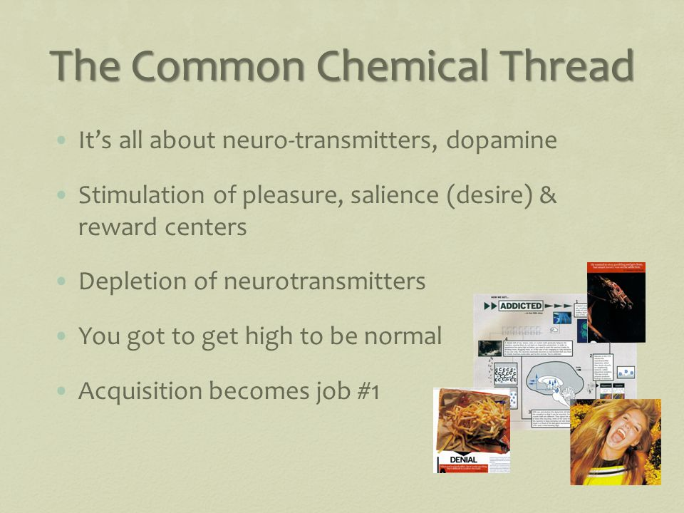 The Common Chemical Thread It's all about neuro-transmitters, dopamine Stimulation of pleasure, salience (desire) & reward centers Depletion of neurotransmitters You got to get high to be normal Acquisition becomes job #1