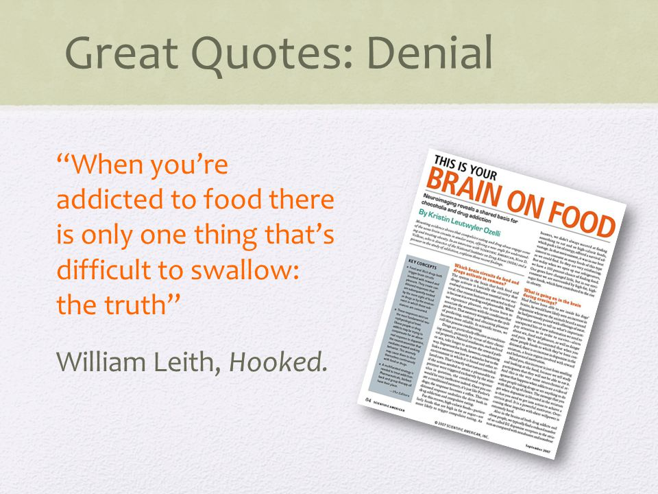 Great Quotes: Denial When you're addicted to food there is only one thing that's difficult to swallow: the truth William Leith, Hooked.
