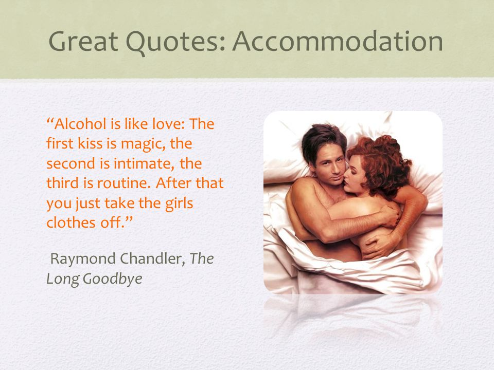 Great Quotes: Accommodation Alcohol is like love: The first kiss is magic, the second is intimate, the third is routine.