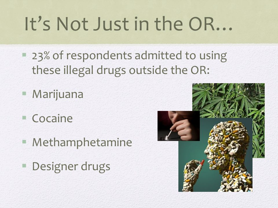 It's Not Just in the OR…  23% of respondents admitted to using these illegal drugs outside the OR:  Marijuana  Cocaine  Methamphetamine  Designer drugs
