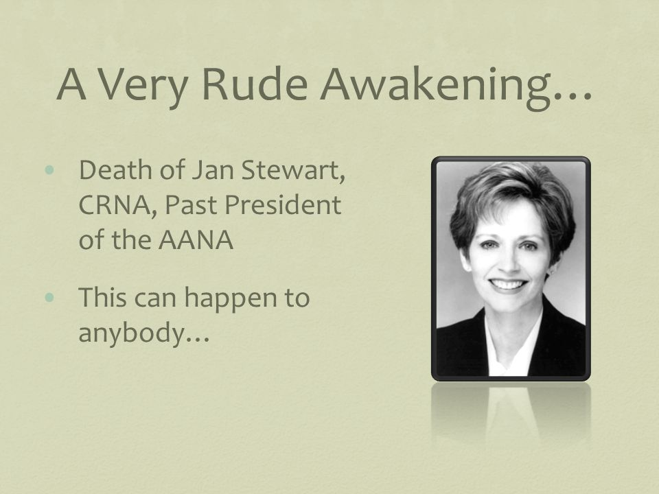 A Very Rude Awakening… Death of Jan Stewart, CRNA, Past President of the AANA This can happen to anybody…