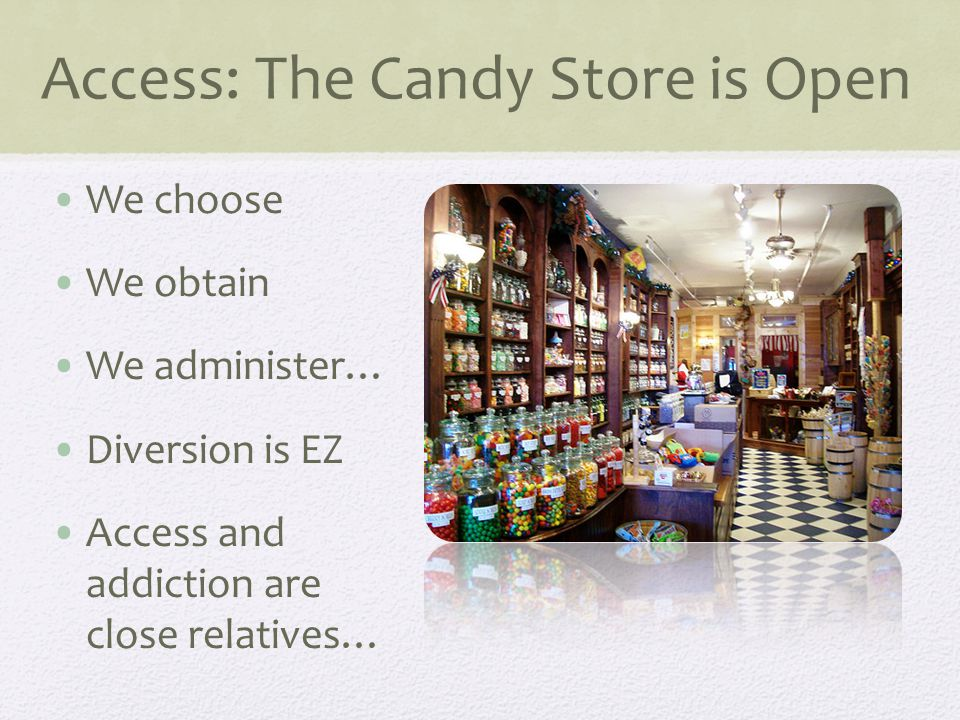 Access: The Candy Store is Open We choose We obtain We administer… Diversion is EZ Access and addiction are close relatives…