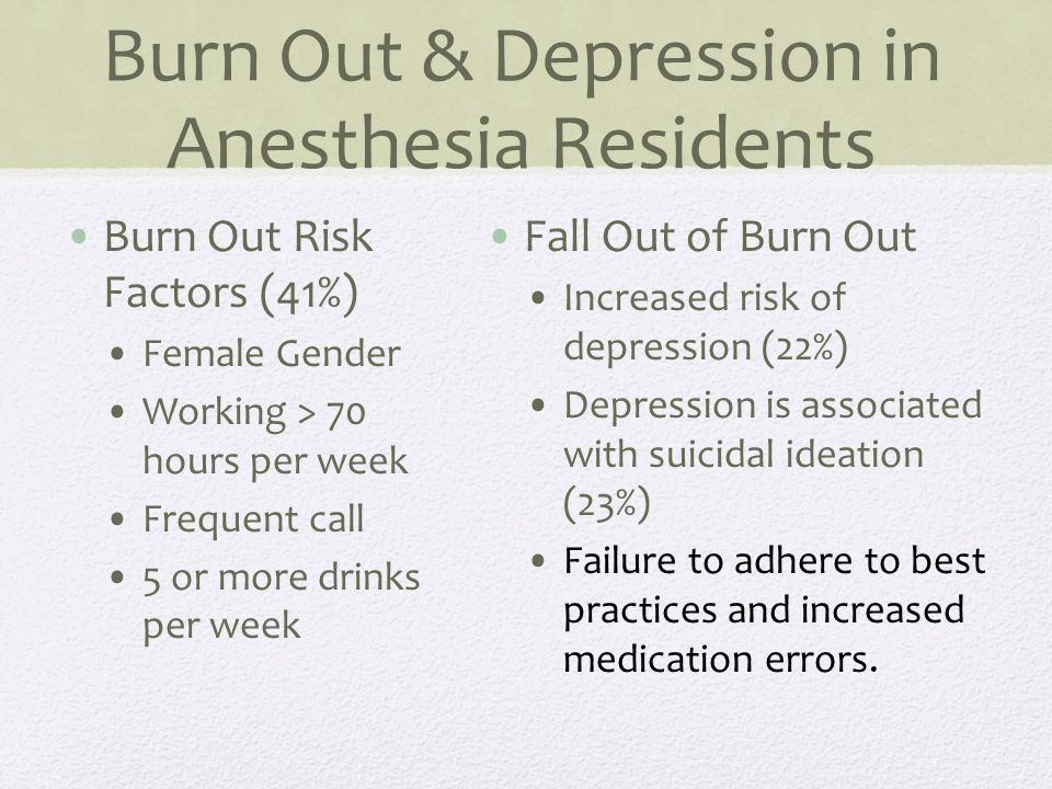 Burn Out & Depression in Anesthesia Residents Burn Out Risk Factors (41%) Female Gender Working > 70 hours per week Frequent call 5 or more drinks per week Fall Out of Burn Out Increased risk of depression (22%) Depression is associated with suicidal ideation (23%) Failure to adhere to best practices and increased medication errors.