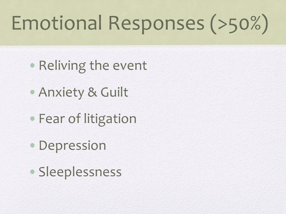 Emotional Responses (>50%) Reliving the event Anxiety & Guilt Fear of litigation Depression Sleeplessness
