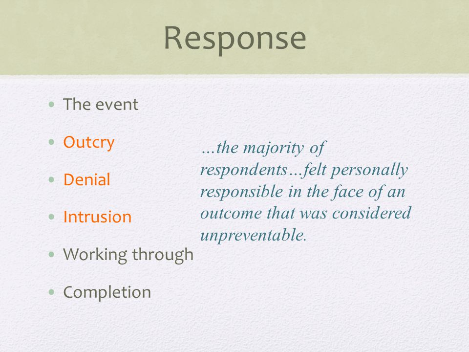 Response The event Outcry Denial Intrusion Working through Completion …the majority of respondents…felt personally responsible in the face of an outcome that was considered unpreventable.