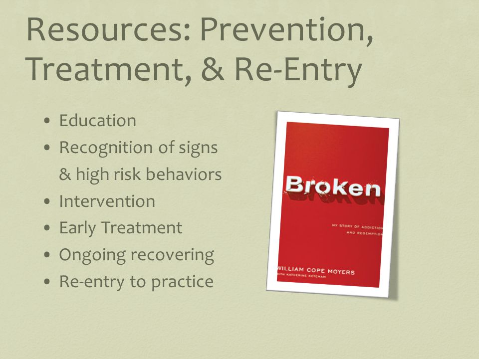 Resources: Prevention, Treatment, & Re-Entry Education Recognition of signs & high risk behaviors Intervention Early Treatment Ongoing recovering Re-entry to practice