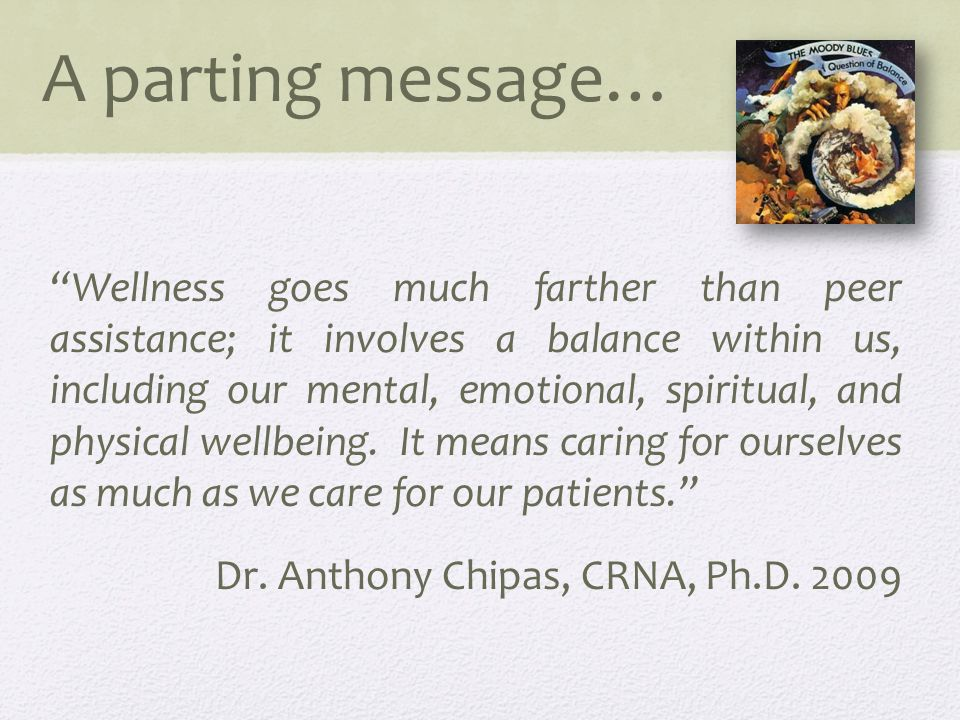 A parting message… Wellness goes much farther than peer assistance; it involves a balance within us, including our mental, emotional, spiritual, and physical wellbeing.
