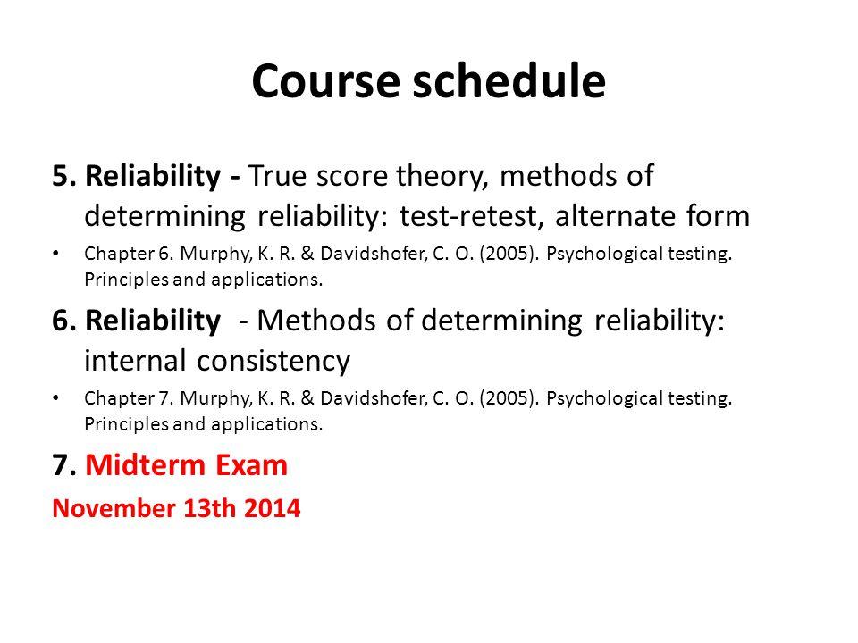 5. Reliability - True score theory, methods of determining reliability: test-retest, alternate form Chapter 6. Murphy, K. R. & Davidshofer, C. O. (200