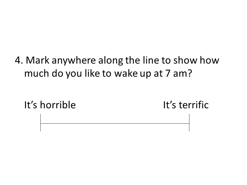 4.Mark anywhere along the line to show how much do you like to wake up at 7 am.