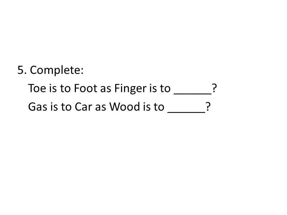 5. Complete: Toe is to Foot as Finger is to ______ Gas is to Car as Wood is to ______
