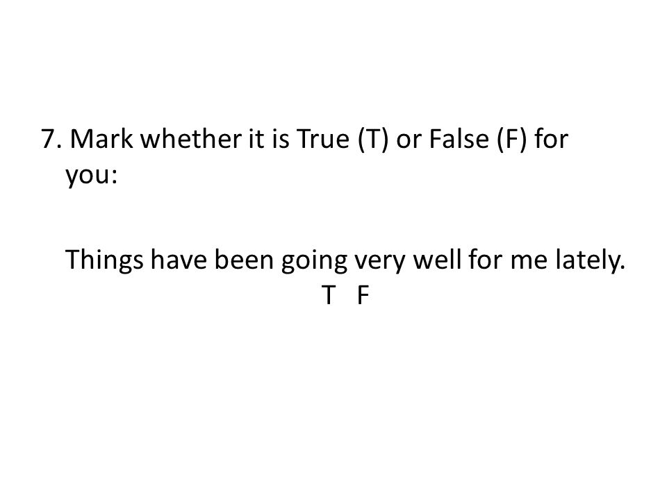 7. Mark whether it is True (T) or False (F) for you: Things have been going very well for me lately. T F