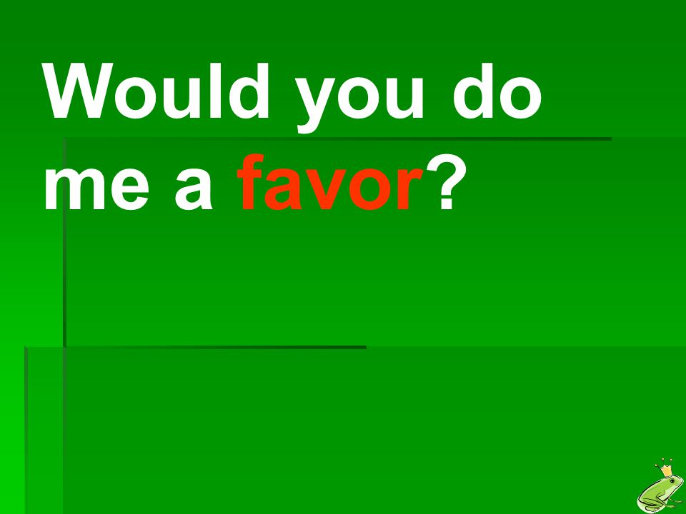 Would you do me a favor?